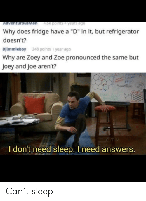 "fridge: Man  4.0k points4 years ago  Ad  Why does fridge have a ""D"" in it, but refrigerator  doesn't?  Djimmieboy  248 points 1 year ago  Why are Zoey and Zoe pronounced the same but  Joey and Joe aren't?  CIT V  I don't need sleep. I need answers. Can't sleep"