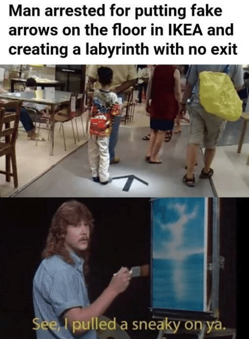 creating: Man arrested for putting fake  arrows on the floor in IKEA and  creating a labyrinth with no exit  See I pulled a sneaky on ya.