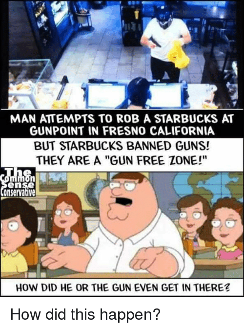 "Gun Free Zone: MAN ATTEMPTS TO ROB A STARBUCKS AT  GUNPOINT IN FRESNO CALIFORNIA  BUT STARBUCKS BANNED GUNS!  THEY ARE A ""GUN FREE ZONE!""  en  onservative  HOW DID HE OR THE GUN EVEN GET IN THERE? How did this happen?"