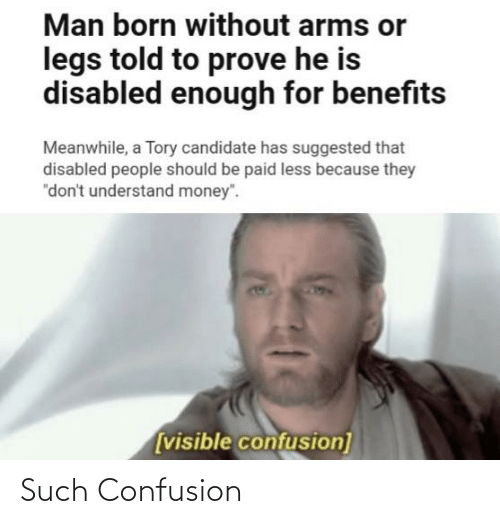 "Funny, Money, and Arms: Man born without arms or  legs told to prove he is  disabled enough for benefits  Meanwhile, a Tory candidate has suggested that  disabled people should be paid less because they  ""don't understand money"".  [visible confusion] Such Confusion"