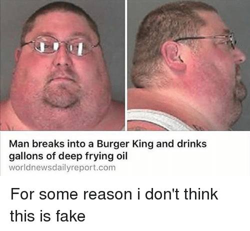 Deep Frying: Man breaks into a Burger King and drinks  gallons of deep frying oil  worldnewsdailyreport.com For some reason i don't think this is fake