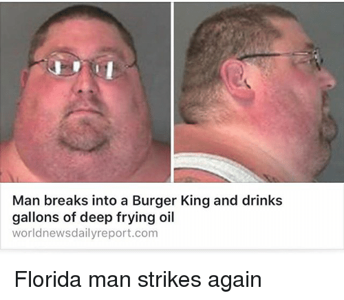 Deep Frying: Man breaks into a Burger King and drinks  gallons of deep frying oil  worldnewsdailyreport.com Florida man strikes again
