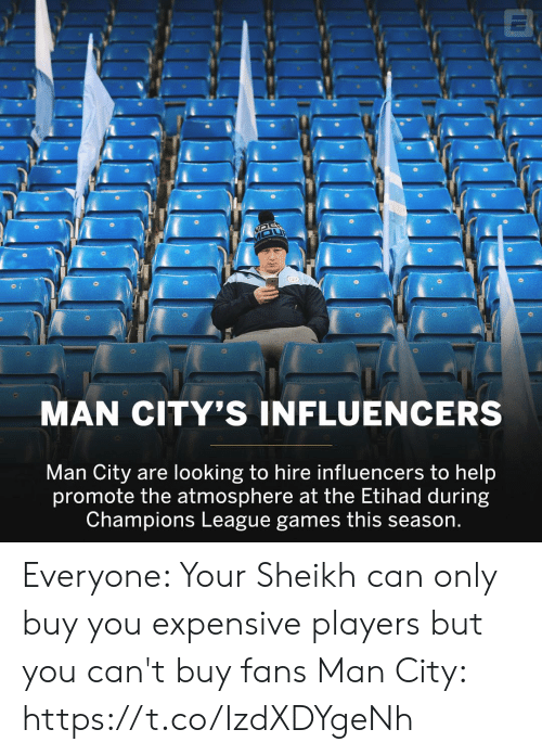 atmosphere: MAN CITY'S INFLUENCERS  Man City are looking to hire influencers to help  promote the atmosphere at the Etihad during  Champions League games this season. Everyone: Your Sheikh can only buy you expensive players but you can't buy fans   Man City: https://t.co/IzdXDYgeNh