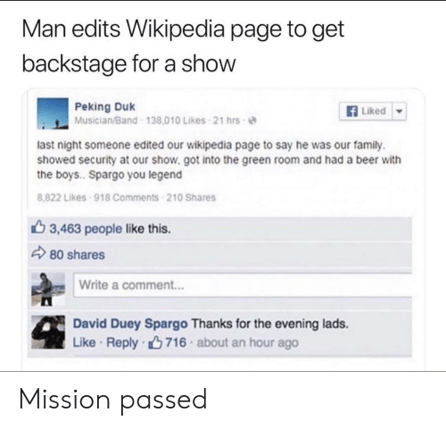 edits: Man edits Wikipedia page to get  backstage for a show  Peking Duk  Musician/Band 138.010 Likes 21 hrs-e  Liked ▼  last night someone edited our wikipedia page to say he was our family.  showed security at our show. got into the green room and had a beer with  the boys.. Spargo you legend  8,822 Likes 918 Comments 210 Shares  3,463 people like this.  80 shares  Write a comment...  David Duey Spargo Thanks for the evening lads.  Like . Reply-ng 716 . about an hour ago Mission passed