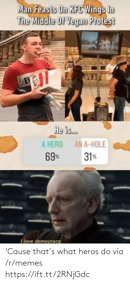 Kfc, Love, and Memes: Man Feasts On KFC Wings In  The Middle Of Vegan Protest  He is.  A HERO  AN A-HOLE  69%  31%  I love democracy. 'Cause that's what heros do via /r/memes https://ift.tt/2RNjGdc