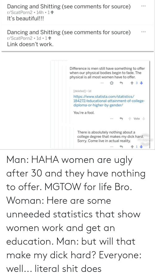 An Education: Man: HAHA women are ugly after 30 and they have nothing to offer. MGTOW for life Bro. Woman: Here are some unneeded statistics that show women work and get an education. Man: but will that make my dick hard? Everyone: well... literal shit does