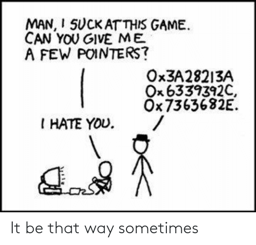 That Way: MAN, I SUCK ATTHIS GAME.  CAN YOU GIVE ME  A FEW POINTERS?  OX3A28213A  Ox 6339392C,  ÖX7363682E.  I HATE YOU. It be that way sometimes