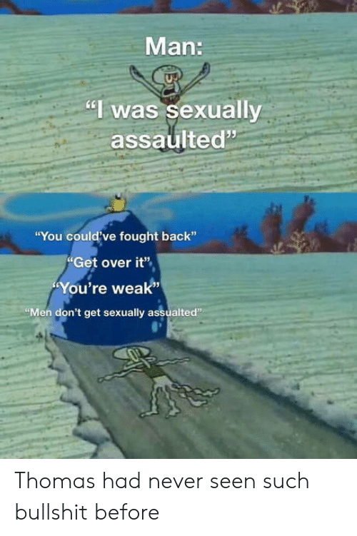 "Sexually: Man:  ""I was sexually  assaulted""  ""You could've fought back""  Get over it""  You're weak""  ""Men don't get sexually assualted"" Thomas had never seen such bullshit before"