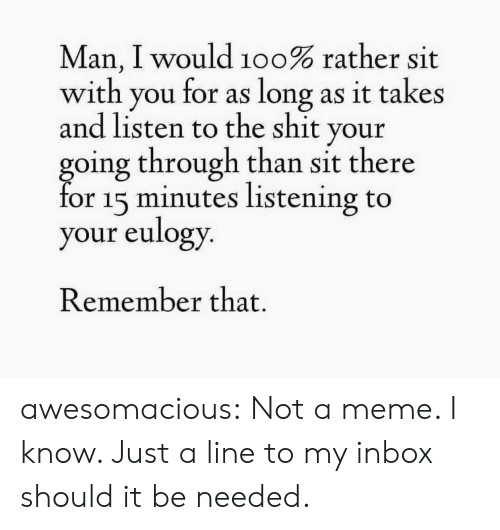 The Shit: Man, I would 100% rather sit  with  for as long as it takes  you  and listen to the shit your  going through than sit there  for 15 minutes listening to  your eulogy.  Remember that. awesomacious:  Not a meme. I know. Just a line to my inbox should it be needed.
