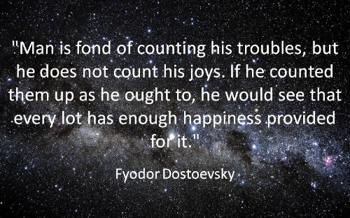 """Counted: Man is fond of counting his troubles, but  he does not count his joys. If he counted  them up as he ought to, he would see that  every lot has enough happiness provided  forit.""""  Fyodor Dostoevsky"""