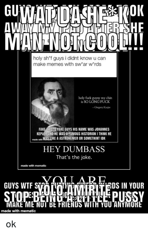 "Fake, Memes, and Wtf: MAN NOTCOOL!!!  holy sh*f guys i didnt know u can  make memes with sw ar w rds  holy fuck guysy my chin  is SO LONG FUCK  -Gregory Keepo  FAKE EISSFAKE GUYS HIS NAME WAS JOHANNES  KEPLER AND HE WAS A FAMOUS HISTORION I THINK HE  made wth WASIIKE A ASTRONEMER OR SOMETHINT IDK  HEY DUMBASS  That's the joke.  made with mematic  GUYS WTF S2PlDS IN YOUR  MAKE-MENUT BE FRİENDSWITH YOU""ANYMORE  made with mematic"