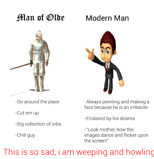 "Chill, Images, and Sad: Man of Olde  Modern Man  -Go around the place  -Always pointing and making  face because he is an imbecile  -Cut em up  -Enslaved by his desires  -Big collection of orbs  ""Look mother, how the  images dance and flicker upon  the screen!""  -Chill guy  This is so sad, i am weeping and howling"