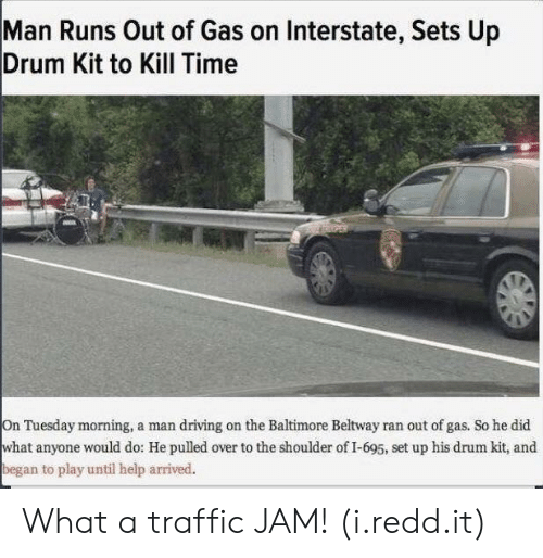 traffic jam: Man Runs Out of Gas on Interstate, Sets Up  Drum Kit to Kill Time  On Tuesday morning, a man driving on the Baltimore Beltway ran out of gas. So he did  what anyone would do: He pulled over to the shoulder of I-695, set up his drum kit, and  began to play until help arrived. What a traffic JAM! (i.redd.it)