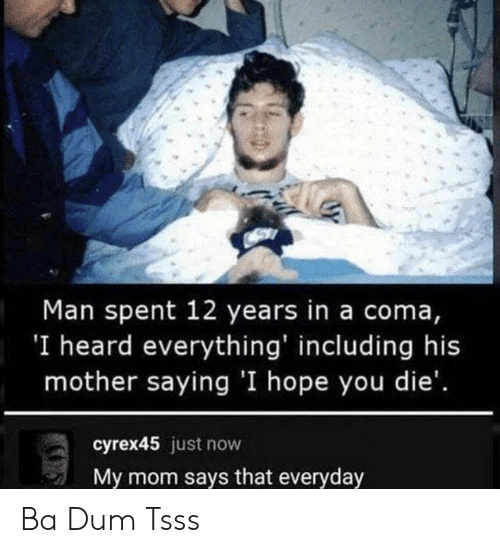 Hope, Mom, and Mother: Man spent 12 years in a coma,  'I heard everything' including his  mother saying 'I hope you die'.  cyrex45 just now  My mom says that everyday Ba Dum Tsss