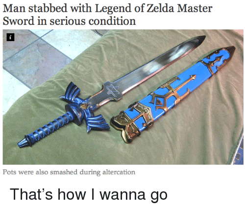 altercation: Man stabbed with Legend of Zelda Master  Sword in serious condition  Pots were also smashed during altercation <p>That&rsquo;s how I wanna go</p>