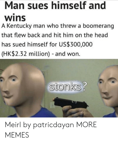 Kentucky: Man sues himself and  wins  A Kentucky man who threw a boomerang  that flew back and hit him on the head  has sued himself for US$300,000  (HK$2.32 million) - and won.  stonks? Meirl by patricdayan MORE MEMES