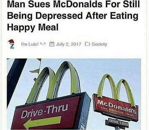 McDonalds, Drive, and Happy: Man Sues McDonalds For Still  Being Depressed After Eating  Happy Meal  Luist Jly 2, 2017  Society  McDonalas  Drive-Thru  URIVELMR
