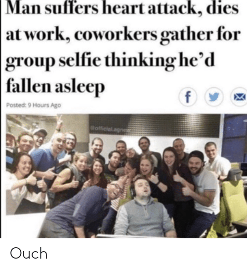 Selfie, Work, and Heart: Man suffers heart attack, dies  | at work, coworkers gather for  group selfie thinking he'd  fallen asleep  f  Posted: 9 Hours Ago  Bofficial.ag Ouch