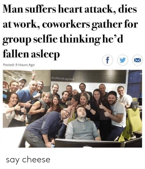 Selfie, Work, and Heart: Man suffers heart attack, dies  at work, coworkers gather for  group selfie thinking he'd  fallen asleep  f  Posted: 9 Hours Ago  @official.agnes say cheese