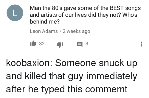 80s, Tumblr, and Best: Man the 80's gave some of the BEST songs  and artists of our lives did they not? Who's  behind me?  Leon Adams. 2 weeks ago koobaxion: Someone snuck up and killed that guy immediately after he typed this commemt