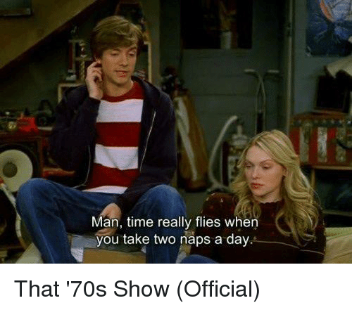 Naps: Man, time really flies when  you take two naps a day That '70s Show (Official)
