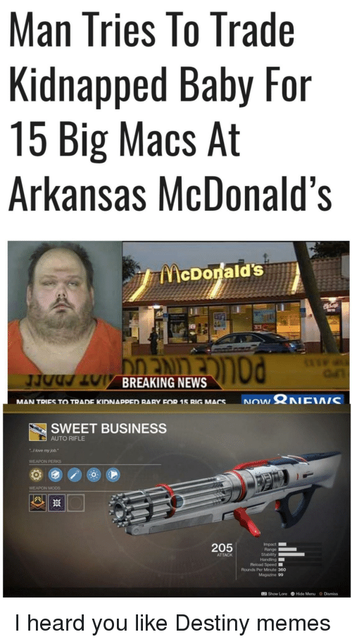 """I Heard You Like: Man Tries lo Trade  Kidnapped Baby For  15 Big Macs At  Arkansas McDonald's  McDonald's  BREAKING NEWS  NON Ω NICIA/C  MAN TRIES TO TRADE KIDNAppED RARY FOR 15 RIG MACS  SWEET BUSINESS  AUTO RIFLE  I love my job.""""  WEAPON PERKS  WEAPON MODS  205  Impact  Range  ATTACK  Reload Speed ■  Rounds Per Minute 360  Magazine 99  12 Show Lore Hide Menu Dismiss I heard you like Destiny memes"""