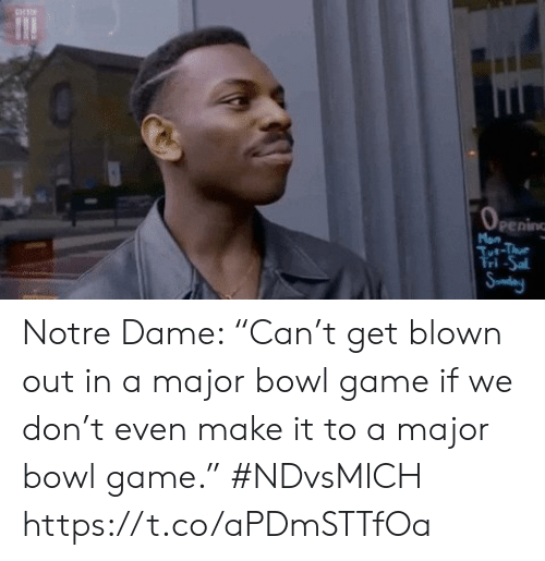 "Sports, Game, and Notre Dame: Man  Tt-Thu  Tri-Sa  Sudeny Notre Dame: ""Can't get blown out in a major bowl game if we don't even make it to a major bowl game."" #NDvsMICH https://t.co/aPDmSTTfOa"