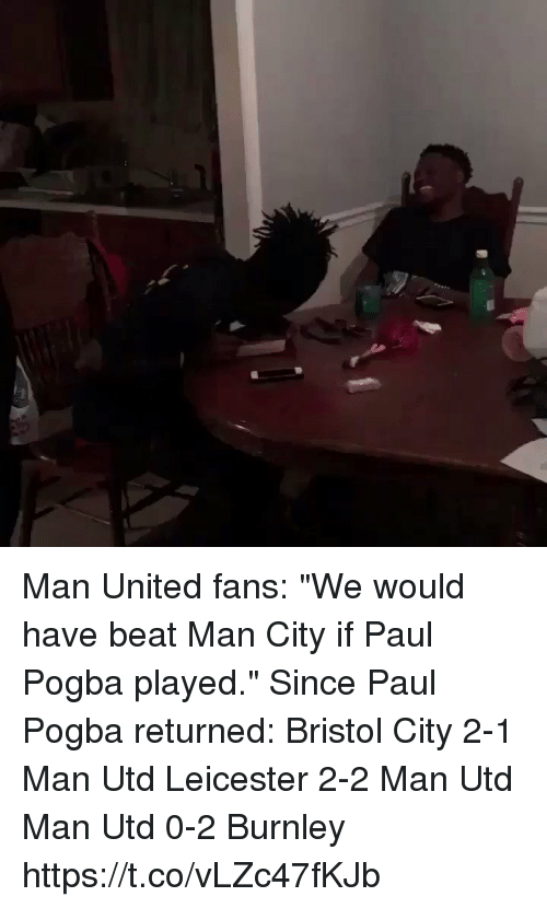 "paul pogba: Man United fans: ""We would have beat Man City if Paul Pogba played.""  Since Paul Pogba returned:  Bristol City 2-1 Man Utd Leicester 2-2 Man Utd Man Utd 0-2 Burnley https://t.co/vLZc47fKJb"