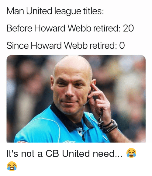 Memes, United, and 🤖: Man United league titles:  Before Howard Webb retired: 20  Since Howard Webb retired: O It's not a CB United need... 😂😂