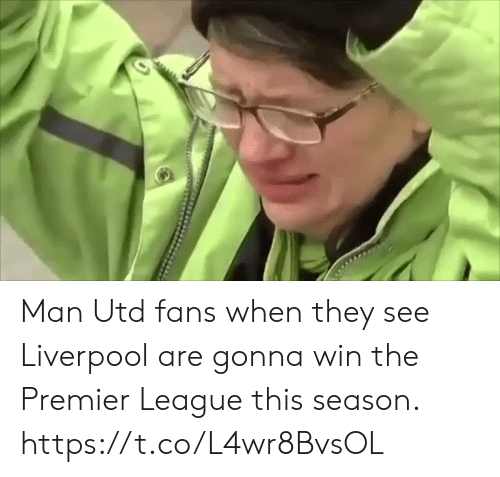 man utd: Man Utd fans when they see Liverpool are gonna win the Premier League this season.  https://t.co/L4wr8BvsOL