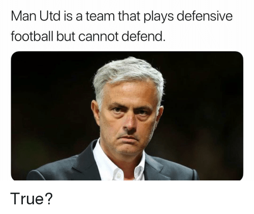 Football, Memes, and True: Man Utd is a team that plays defensive  football but cannot defend. True?