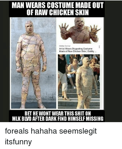 after dark: MAN WEARS COSTUME MADE OUT  OF RAW CHICKEN SKIN  Cddity Central  Artist Wears Disgusting Costume  Made of Raw Chicken Skin | Oddity..  BET HE WONT WEAR THIS SHIT ON  MLK BLVD AFTER DARK FIND HIMSELF MISSING foreals hahaha seemslegit itsfunny