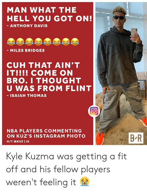 Anthony Davis: MAN WHAT THE  HELL YOU GOT ON!  - ANTHONY DAVIS  - MILES BRIDGES  CUH THAT AIN'T  IT!!!! COME ON  BRO.I THOUGHT  U WAS FROM FLINT  - ISAIAH THOMAS  NBA PLAYERS COMMENTING  BR  ON KUZ'S INSTAGRAM PHOTO  H/T KUZ I IG Kyle Kuzma was getting a fit off and his fellow players weren't feeling it 😭