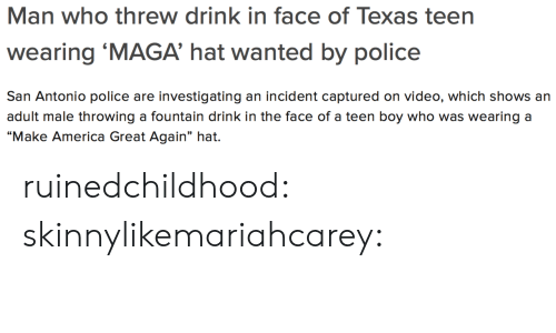 "America, Gif, and Police: Man who threw drink in face of Texas teen  wearing 'MAGA' hat wanted by police  San Antonio police are investigating an incident captured on video, which shows an  adult male throwing a fountain drink in the face of a teen boy who was wearing a  ""Make America Great Again"" hat. ruinedchildhood:  skinnylikemariahcarey:"