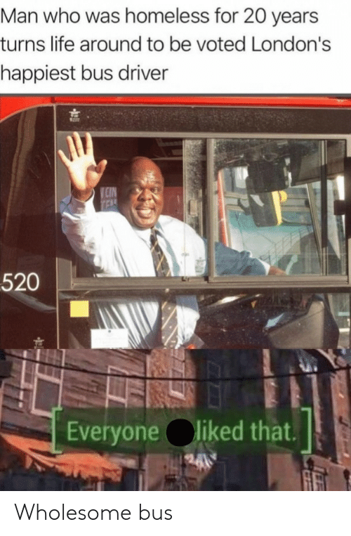 Homeless, Life, and Wholesome: Man who was homeless for 20 years  turns life around to be voted London's  happiest bus driver  CIN  TEL  520  Everyone liked that. Wholesome bus