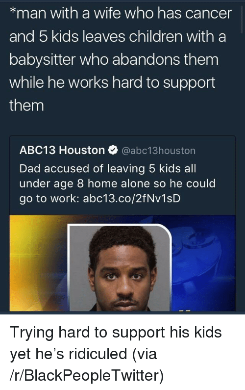 ridiculed: *man with a wife who has cancer  and 5 kids leaves children with a  babysitter who abandons them  while he works hard to support  them  ABC13 Houston @abc13houston  Dad accused of leaving 5 kids all  under age 8 home alone so he could  go to work: abc13.co/2fNv1sD <p>Trying hard to support his kids yet he&rsquo;s ridiculed (via /r/BlackPeopleTwitter)</p>