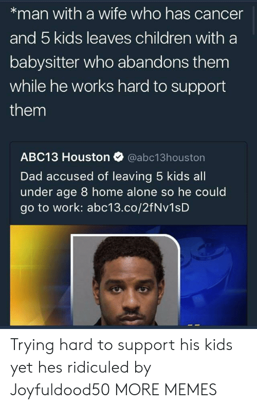 ridiculed: *man with a wife who has cancer  and 5 kids leaves children with a  babysitter who abandons them  while he works hard to support  them  ABC13 Houston Ф @abc13houston  Dad accused of leaving 5 kids all  under age 8 home alone so he could  go to work: abc13.co/2fNv1sD Trying hard to support his kids yet hes ridiculed by Joyfuldood50 MORE MEMES