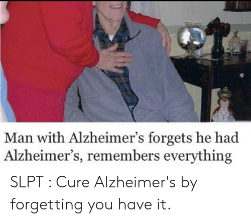 Alzheimer's, Man, and Cure: Man with Alzheimer's forgets he had  Alzheimer's, remembers everything SLPT : Cure Alzheimer's by forgetting you have it.