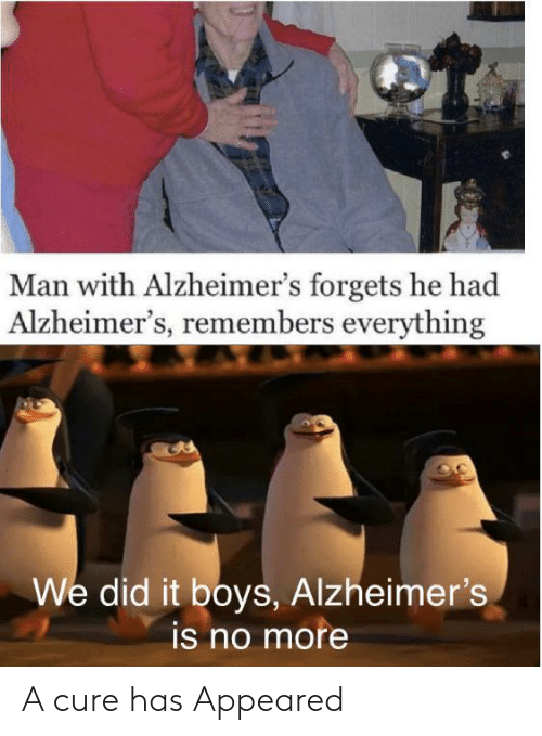 Remembers: Man with Alzheimer's forgets he had  Alzheimer's, remembers everything  We did it boys, Alzheimer's  is no more A cure has Appeared