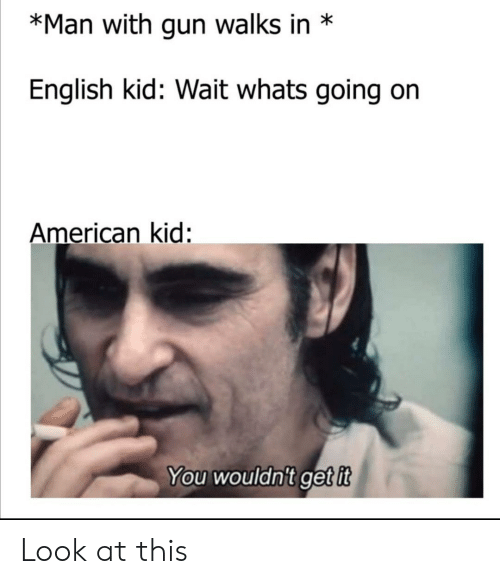 American, English, and Gun: *Man with gun walks in  English kid: Wait whats going  American kid:  You wouldn't get it Look at this