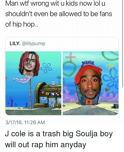 Funny, J. Cole, and Lol: Man wtf wrong wit u kids now lol u  shouldn't even be allowed to be fans  of hip hop..  LILY. @lilypump  3/17/18, 11:26 AM J cole is a trash big Soulja boy will out rap him anyday