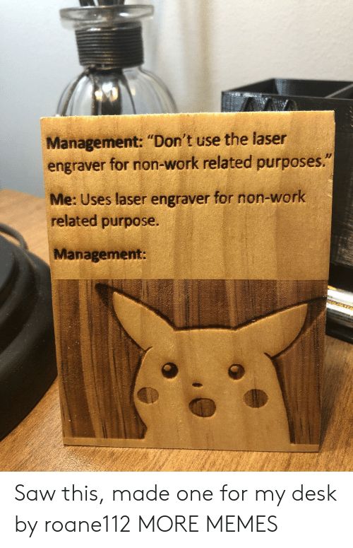"""Dank, Memes, and Saw: Management: """"Don't use the laser  engraver for non-work related purposes.""""  Me: Uses laser engraver for non-work  related purpose.  Management: Saw this, made one for my desk by roane112 MORE MEMES"""