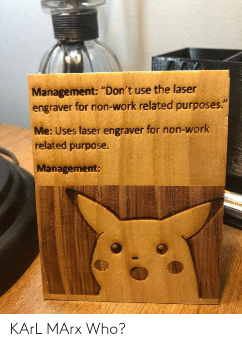 """Karl: Management: """"Don't use the laser  engraver for non-work related purposes.""""  Me: Uses laser engraver for non-work  related purpose.  Management: KArL MArx Who?"""