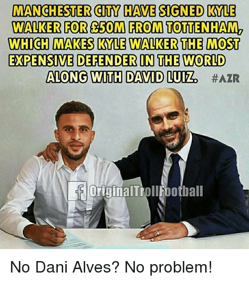 David Luiz: MANCHESTER CITY HAVE SIGNED KYLE  WALKER FOR 50M FROM TOTTENHAM2  WHICH MAKES KYLE WALKER THE MOST  EXPENSIVE DEFENDER IN THE WORLD  ALONG WITH DAVID LUIZ  OriginalTrollfootball No Dani Alves? No problem!
