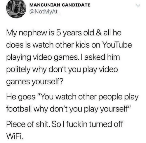 "Play Yourself: MANCUNIAN CANDIDATE  @NotMyAt  My nephew is 5 years old & all he  does is watch other kids on YouTube  playing video games.I asked him  politely why don't you play vided  games yourself?  He goes ""You watch other people play  football why don't you play yourself""  Piece of shit. So I fuckin turned off  WiFi."