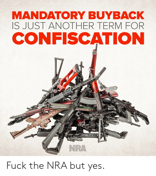 nra: MANDATORY BUYBACK  IS JUST ANOTHER TERMFOR  CONFISCATION  NRA Fuck the NRA but yes.