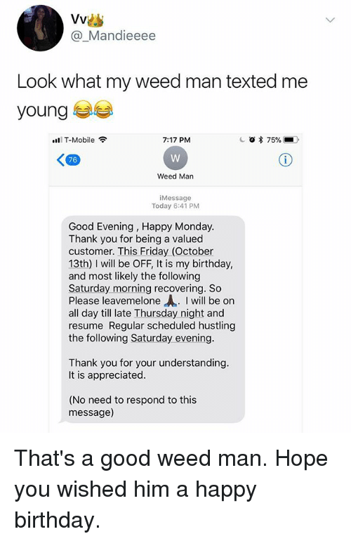 hustling: @_Mandieeee  Look what my weed man texted me  young  111 T-Mobile令  7:17 PM  76  Weed Man  iMessage  Today 6:41 PM  Good Evening, Happy Monday.  Thank you for being a valued  customer. This Friday (October  13th) I will be OFF, It is my birthday,  and most likely the following  Saturday morning recovering. So  Please leavemelone I will be on  all day till late Thursday night and  resume Regular scheduled hustling  the following Saturday evening  Thank you for your understanding.  It is appreciated  (No need to respond to this  message) That's a good weed man. Hope you wished him a happy birthday.