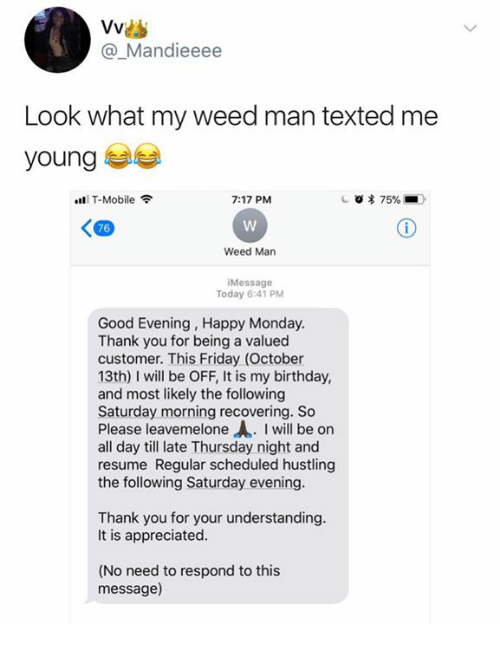 hustling: @_Mandieeee  Look what my weed man texted me  young  ll T-Mobile令  7:17 PM  76  Weed Man  Message  Today 6:41 PM  Good Evening, Happy Monday  Thank you for being a valued  customer. This Friday (October  13th) I will be OFF, It is my birthday,  and most likely the following  Saturday morning recovering. So  Please leavemelone . I will be on  all day till late Thursday night and  resume Regular scheduled hustling  the following Saturday evening  Thank you for your understanding  It is appreciated  (No need to respond to this  message)