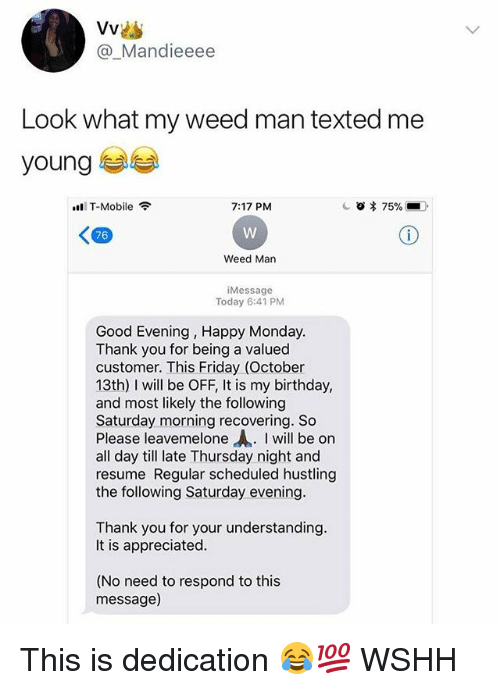 "hustling: @_Mandieeee  Look what my weed man texted me  young  T-Mobile  7:17 PM  <四  76  Weed Man  Message  Today 6:41 PM  Good Evening, Happy Monday  Thank vou for being a valued  customer. This Friday (October  13th) I will be OFF, It is my birthday,  and most likely the following  Saturday morning recovering. So  Please leavemelone ""A. I will be on  all day till late Thursday night and  resume Regular scheduled hustling  the following Saturday evening  Thank you for your understanding  It is appreciated  (No need to respond to this  message) This is dedication 😂💯 WSHH"