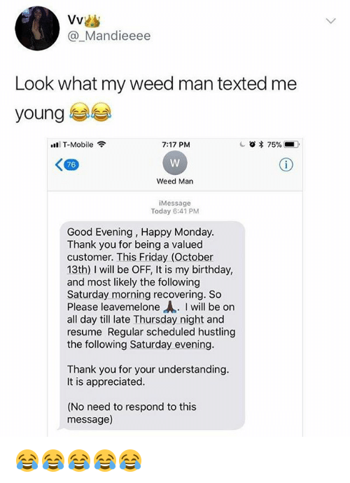hustling: @_Mandieeee  Look what my weed man texted me  young  T-Mobile  7:17 PM  76  Weed Man  Message  Today 6:41 PM  Good Evening, Happy Monday  Thank you for being a valued  customer. This Friday (October  13th) I wil be OFF, It is my birthday,  and most likely the following  Saturday morning recovering. So  Please leavemelone Ah. I will be on  all day till late Thursday night and  resume Regular scheduled hustling  the following Saturday evening  Thank you for your understanding  It is appreciated  (No need to respond to this  message) 😂😂😂😂😂